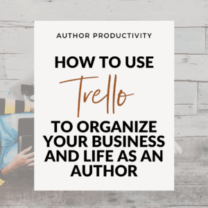 How To Use Trello For Authors – Organize Your Writing, Business, And Life!